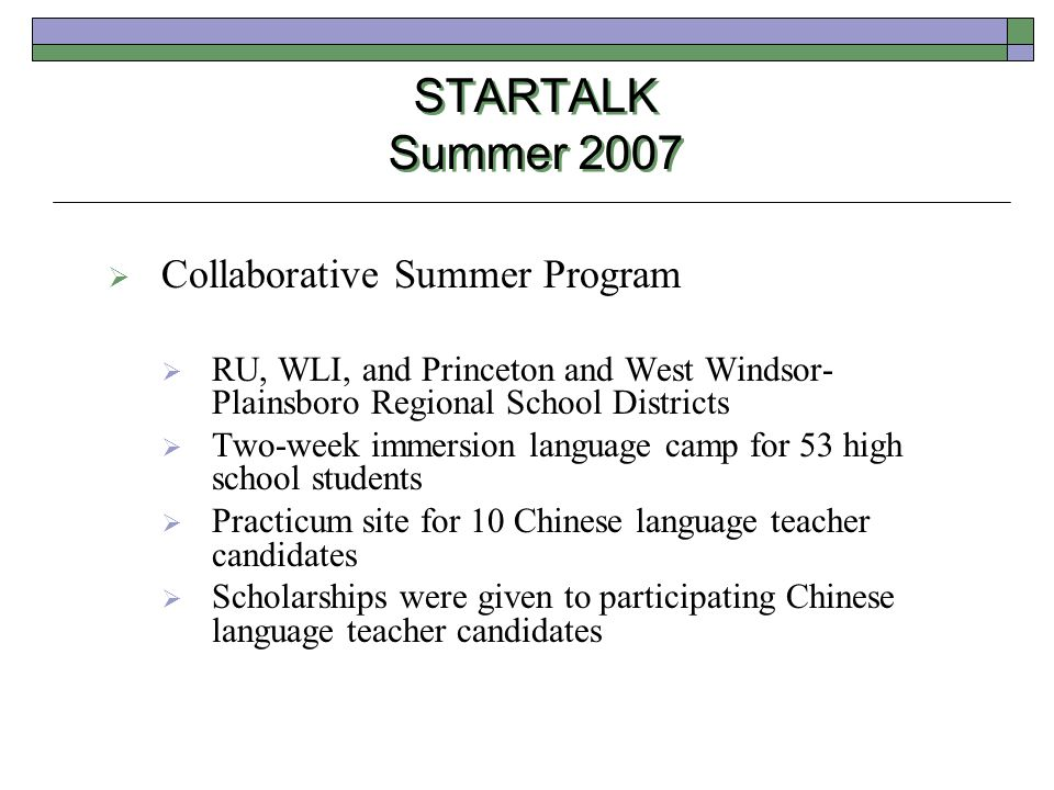 STARTALK Summer 2007  Collaborative Summer Program  RU, WLI, and Princeton and West Windsor- Plainsboro Regional School Districts  Two-week immersion language camp for 53 high school students  Practicum site for 10 Chinese language teacher candidates  Scholarships were given to participating Chinese language teacher candidates