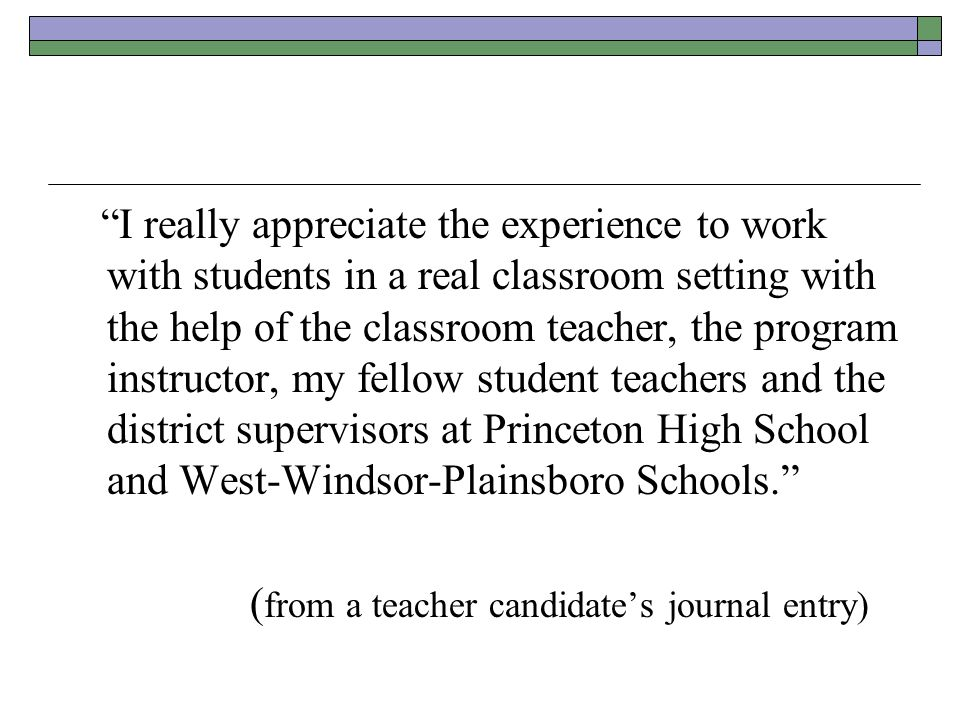 I really appreciate the experience to work with students in a real classroom setting with the help of the classroom teacher, the program instructor, my fellow student teachers and the district supervisors at Princeton High School and West-Windsor-Plainsboro Schools. ( from a teacher candidate's journal entry)