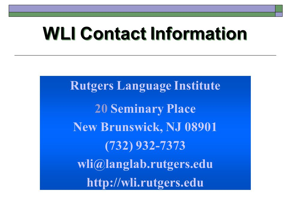 WLI Contact Information Rutgers Language Institute 20 Seminary Place New Brunswick, NJ 08901 (732) 932-7373 wli@langlab.rutgers.edu http://wli.rutgers.edu