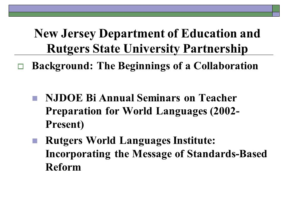 New Jersey Department of Education and Rutgers State University Partnership  Background: The Beginnings of a Collaboration NJDOE Bi Annual Seminars on Teacher Preparation for World Languages (2002- Present) Rutgers World Languages Institute: Incorporating the Message of Standards-Based Reform