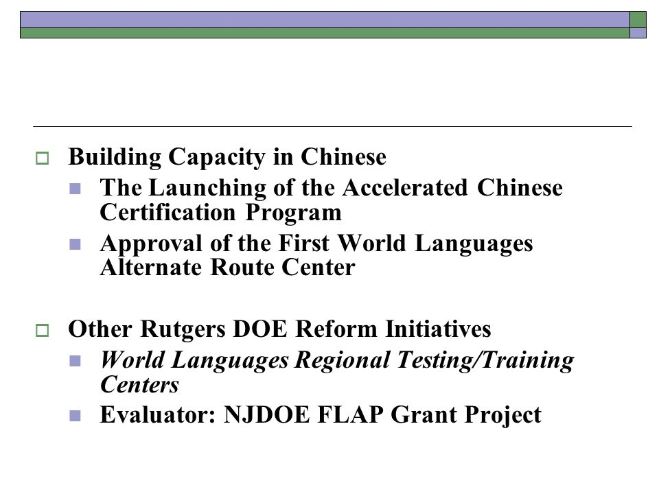  Building Capacity in Chinese The Launching of the Accelerated Chinese Certification Program Approval of the First World Languages Alternate Route Center  Other Rutgers DOE Reform Initiatives World Languages Regional Testing/Training Centers Evaluator: NJDOE FLAP Grant Project