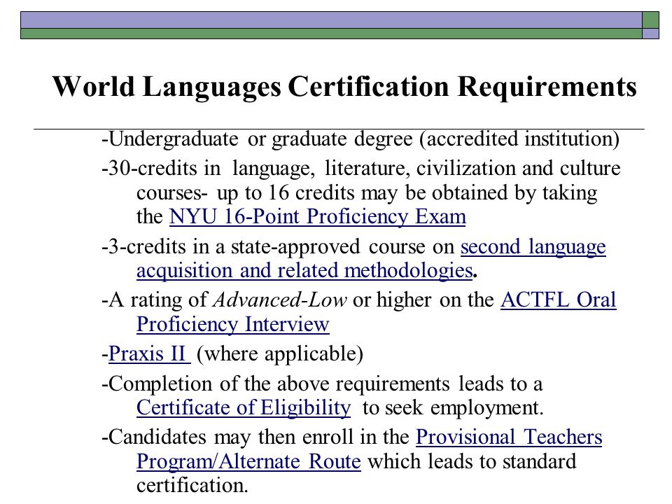 World Languages Certification Requirements -Undergraduate or graduate degree (accredited institution) -30-credits in language, literature, civilization and culture courses- up to 16 credits may be obtained by taking the NYU 16-Point Proficiency ExamNYU 16-Point Proficiency Exam -3-credits in a state-approved course on second language acquisition and related methodologies.second language acquisition and related methodologies -A rating of Advanced-Low or higher on the ACTFL Oral Proficiency InterviewACTFL Oral Proficiency Interview -Praxis II (where applicable)Praxis II -Completion of the above requirements leads to a Certificate of Eligibility to seek employment.