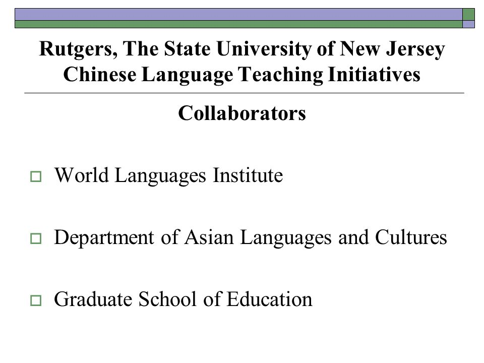 Rutgers, The State University of New Jersey Chinese Language Teaching Initiatives Collaborators  World Languages Institute  Department of Asian Languages and Cultures  Graduate School of Education