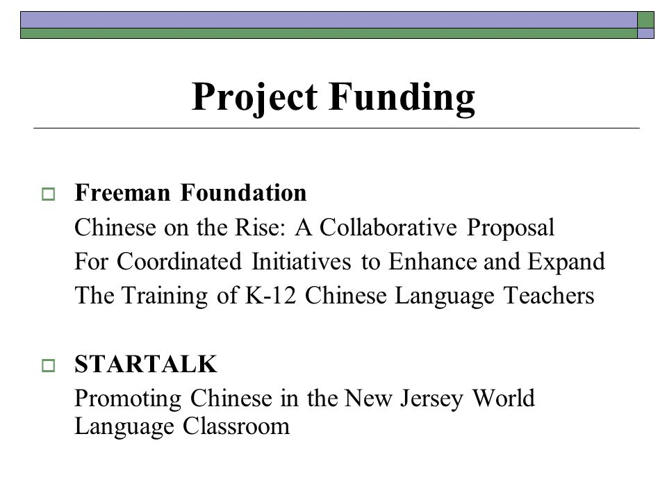 Project Funding  Freeman Foundation Chinese on the Rise: A Collaborative Proposal For Coordinated Initiatives to Enhance and Expand The Training of K-12 Chinese Language Teachers  STARTALK Promoting Chinese in the New Jersey World Language Classroom