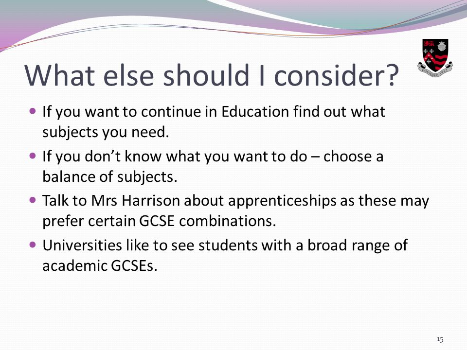 What else should I consider. If you want to continue in Education find out what subjects you need.