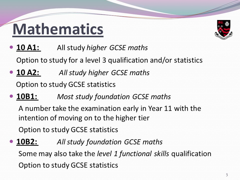 Mathematics 10 A1: All study higher GCSE maths Option to study for a level 3 qualification and/or statistics 10 A2: All study higher GCSE maths Option to study GCSE statistics 10B1: Most study foundation GCSE maths A number take the examination early in Year 11 with the intention of moving on to the higher tier Option to study GCSE statistics 10B2: All study foundation GCSE maths Some may also take the level 1 functional skills qualification Option to study GCSE statistics 5