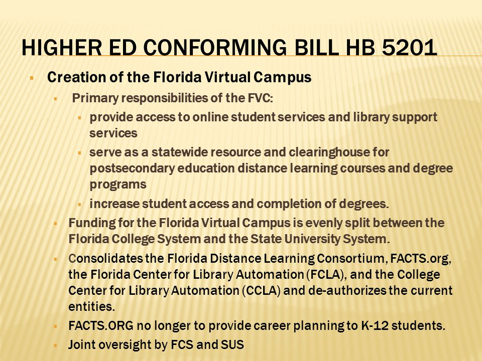 HIGHER ED CONFORMING BILL HB 5201  Creation of the Florida Virtual Campus  Primary responsibilities of the FVC:  provide access to online student services and library support services  serve as a statewide resource and clearinghouse for postsecondary education distance learning courses and degree programs  increase student access and completion of degrees.