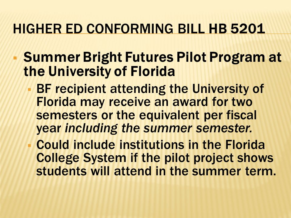 HIGHER ED CONFORMING BILL HB 5201  Summer Bright Futures Pilot Program at the University of Florida  BF recipient attending the University of Florida may receive an award for two semesters or the equivalent per fiscal year including the summer semester.