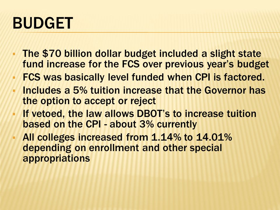 BUDGET  The $70 billion dollar budget included a slight state fund increase for the FCS over previous year's budget  FCS was basically level funded when CPI is factored.