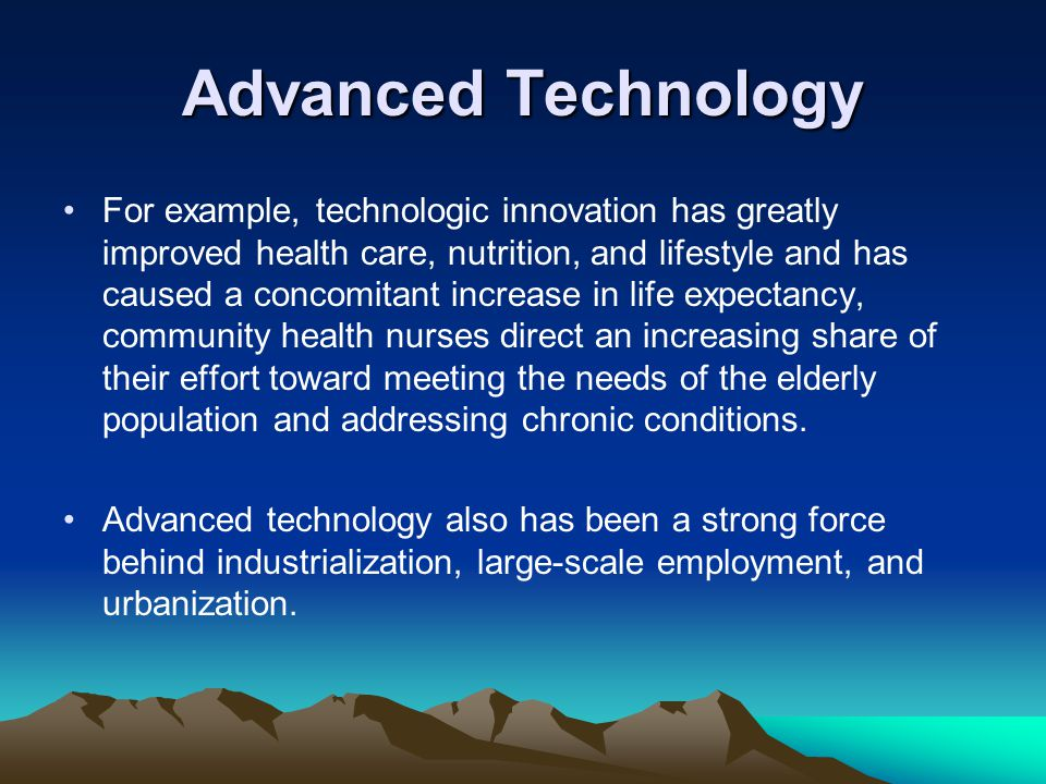 Advanced Technology For example, technologic innovation has greatly improved health care, nutrition, and lifestyle and has caused a concomitant increa