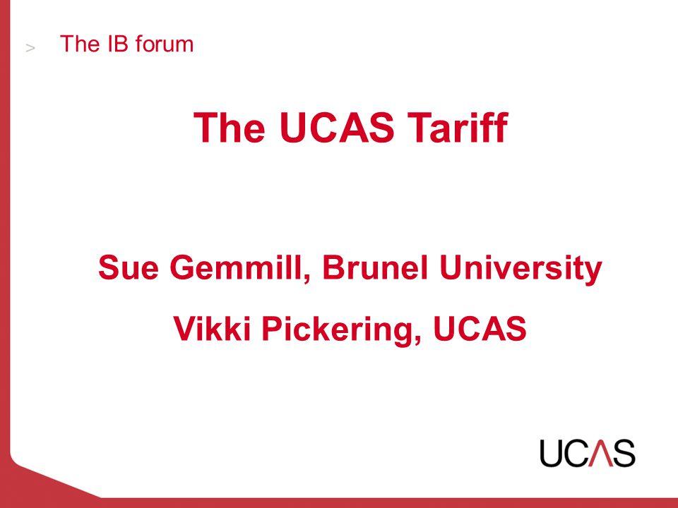 The IB forum The UCAS Tariff Sue Gemmill, Brunel University Vikki Pickering, UCAS