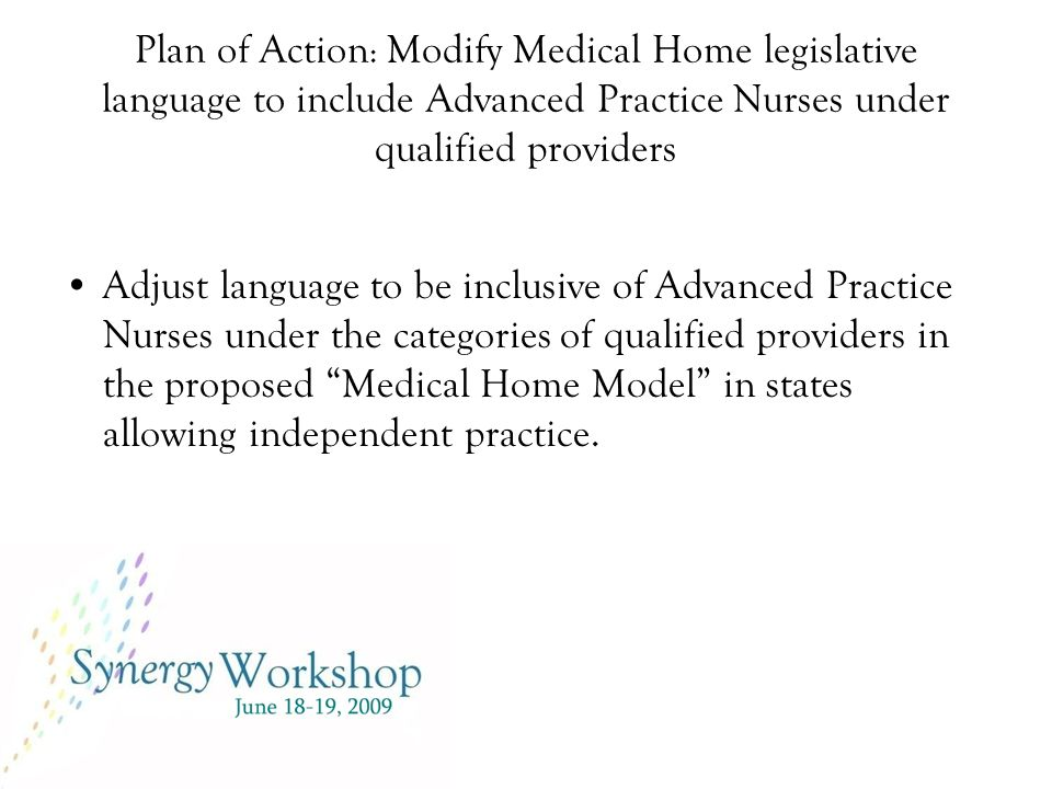 Plan of Action : Modify Medical Home legislative language to include Advanced Practice Nurses under qualified providers Adjust language to be inclusive of Advanced Practice Nurses under the categories of qualified providers in the proposed Medical Home Model in states allowing independent practice.