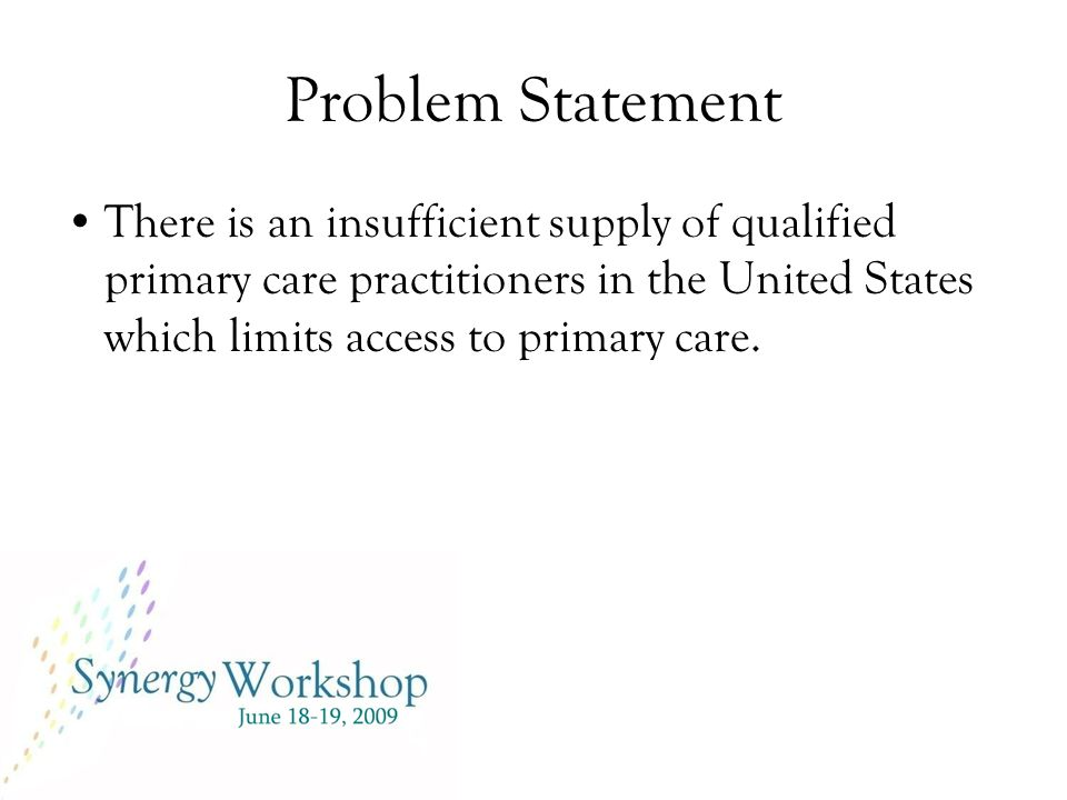 Problem Statement There is an insufficient supply of qualified primary care practitioners in the United States which limits access to primary care.
