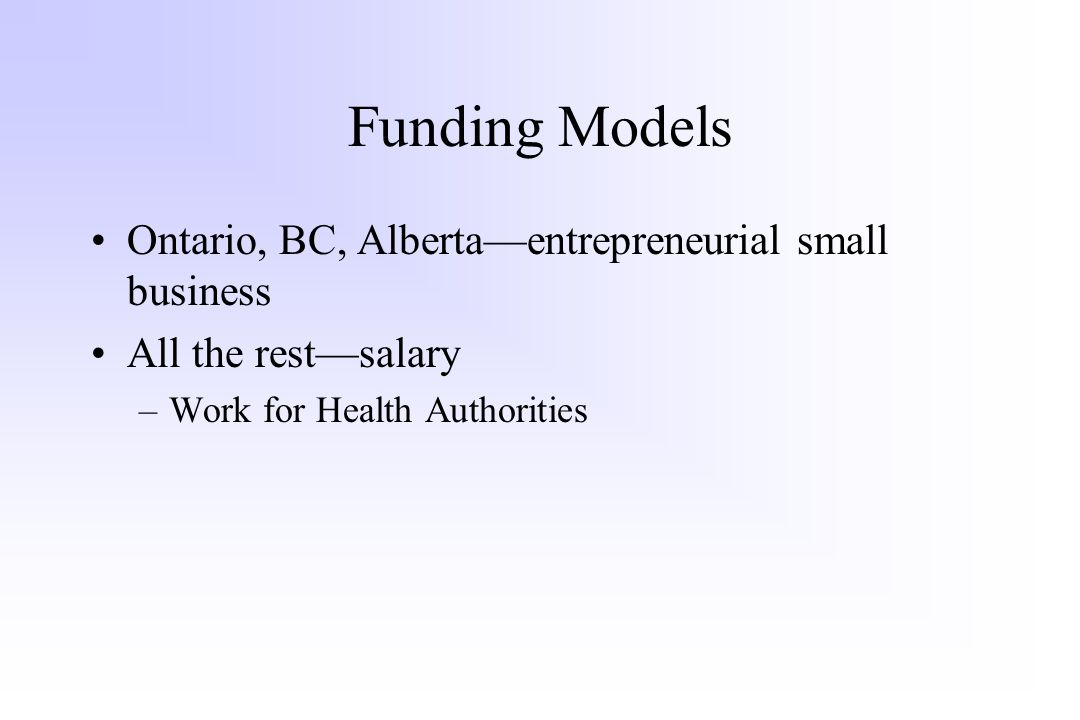 Funding Models Ontario, BC, Alberta—entrepreneurial small business All the rest—salary –Work for Health Authorities