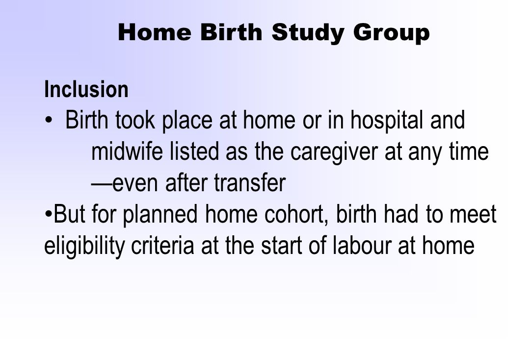 Home Birth Study Group Inclusion Birth took place at home or in hospital and midwife listed as the caregiver at any time —even after transfer But for
