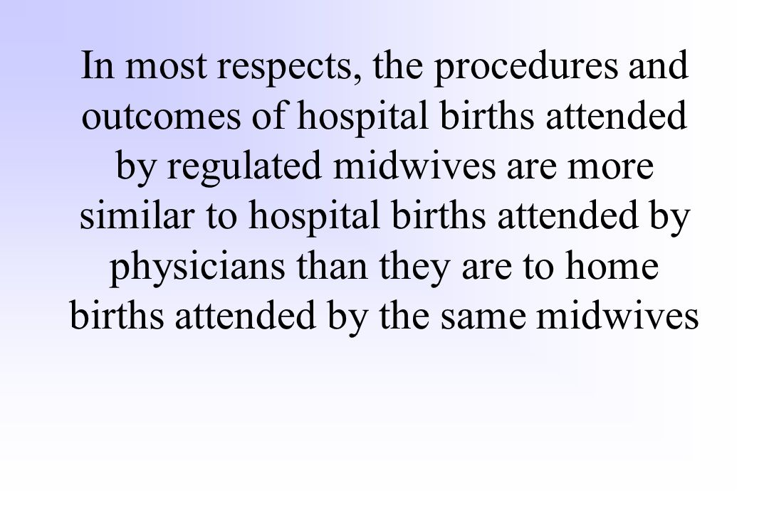 In most respects, the procedures and outcomes of hospital births attended by regulated midwives are more similar to hospital births attended by physic