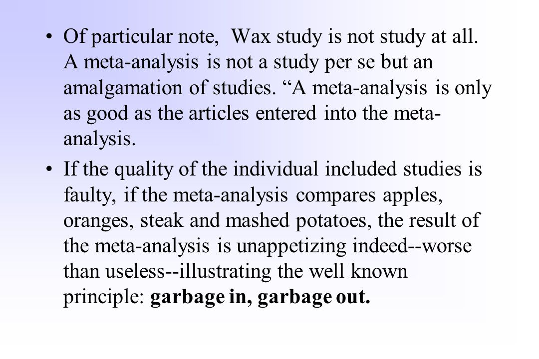 "Of particular note, Wax study is not study at all. A meta-analysis is not a study per se but an amalgamation of studies. ""A meta-analysis is only as g"