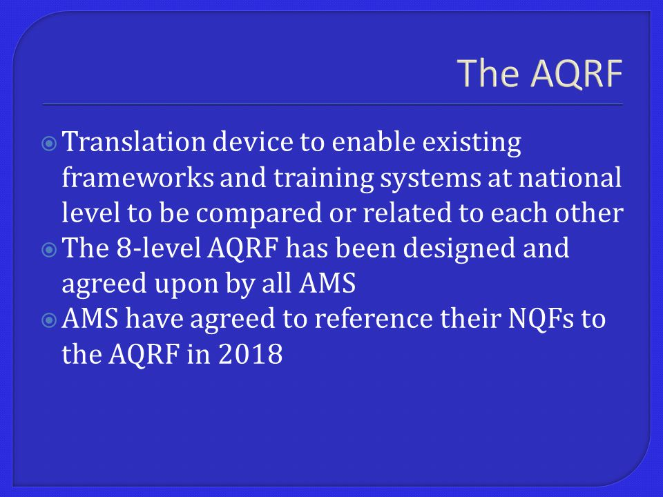 The AQRF  Translation device to enable existing frameworks and training systems at national level to be compared or related to each other  The 8-level AQRF has been designed and agreed upon by all AMS  AMS have agreed to reference their NQFs to the AQRF in 2018
