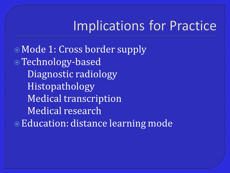 Implications for Practice  Mode 1: Cross border supply  Technology-based Diagnostic radiology Histopathology Medical transcription Medical research  Education: distance learning mode