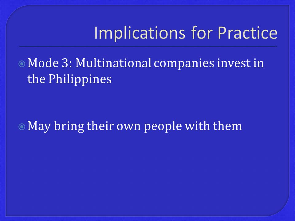 Implications for Practice  Mode 3: Multinational companies invest in the Philippines  May bring their own people with them