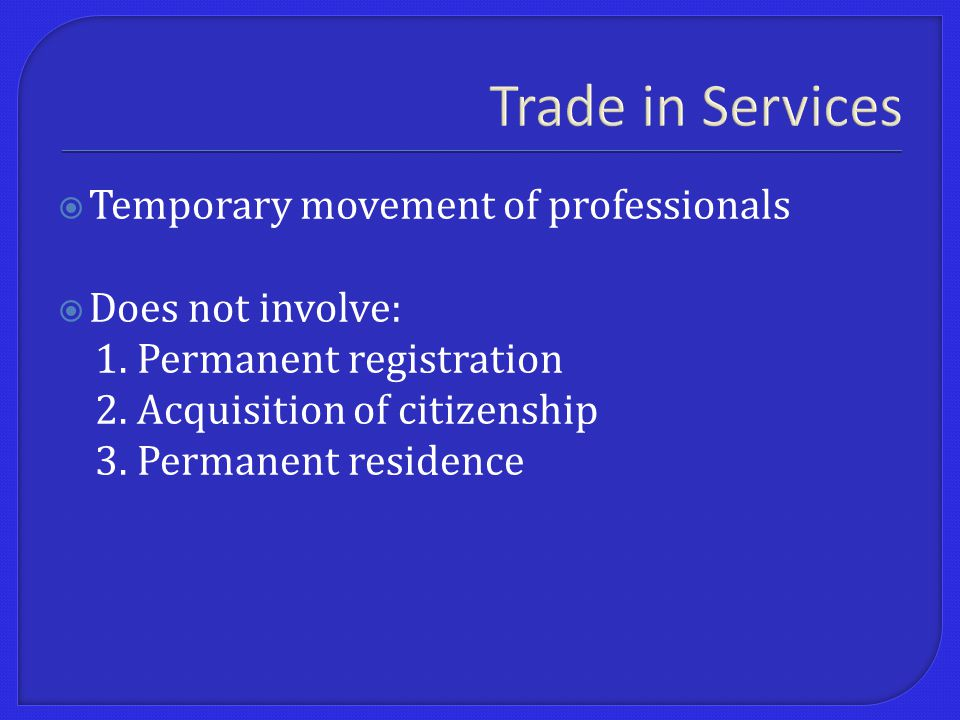 Trade in Services  Temporary movement of professionals  Does not involve: 1.