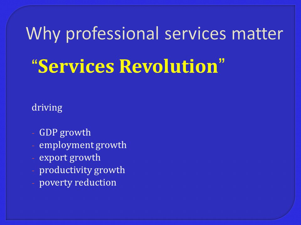 Services Revolution driving - GDP growth - employment growth - export growth - productivity growth - poverty reduction