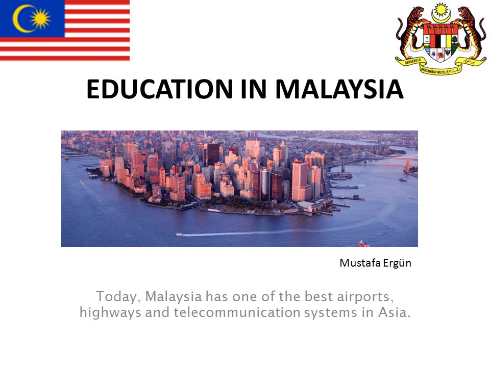 EDUCATION IN MALAYSIA Today, Malaysia has one of the best airports, highways and telecommunication systems in Asia.