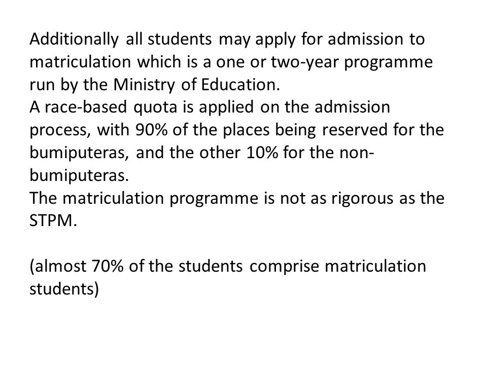 Additionally all students may apply for admission to matriculation which is a one or two-year programme run by the Ministry of Education.