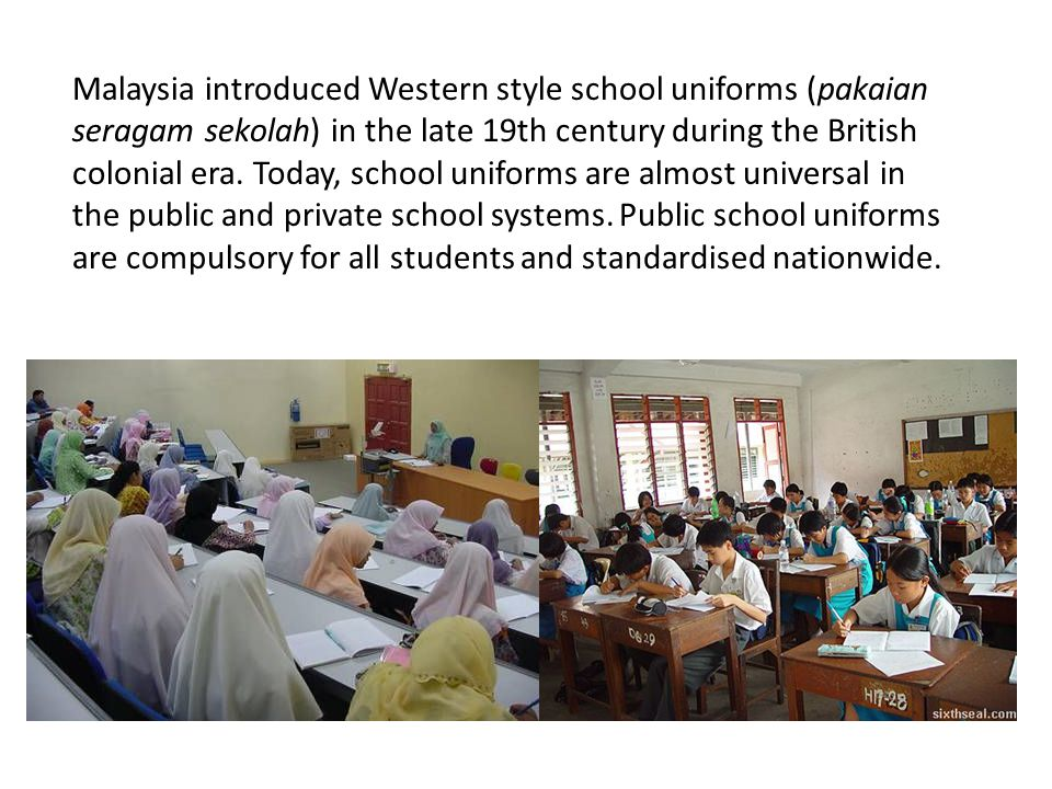 Malaysia introduced Western style school uniforms (pakaian seragam sekolah) in the late 19th century during the British colonial era.