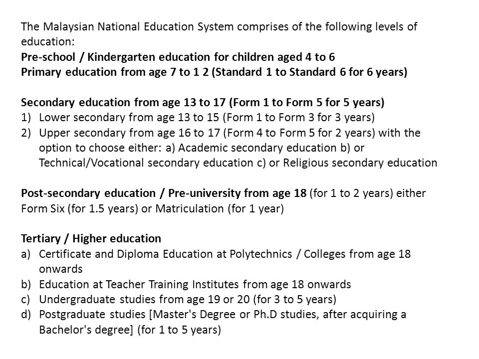 The Malaysian National Education System comprises of the following levels of education: Pre-school / Kindergarten education for children aged 4 to 6 Primary education from age 7 to 1 2 (Standard 1 to Standard 6 for 6 years) Secondary education from age 13 to 17 (Form 1 to Form 5 for 5 years) 1)Lower secondary from age 13 to 15 (Form 1 to Form 3 for 3 years) 2)Upper secondary from age 16 to 17 (Form 4 to Form 5 for 2 years) with the option to choose either: a) Academic secondary education b) or Technical/Vocational secondary education c) or Religious secondary education Post-secondary education / Pre-university from age 18 (for 1 to 2 years) either Form Six (for 1.5 years) or Matriculation (for 1 year) Tertiary / Higher education a)Certificate and Diploma Education at Polytechnics / Colleges from age 18 onwards b)Education at Teacher Training Institutes from age 18 onwards c)Undergraduate studies from age 19 or 20 (for 3 to 5 years) d)Postgraduate studies [Master s Degree or Ph.D studies, after acquiring a Bachelor s degree] (for 1 to 5 years)