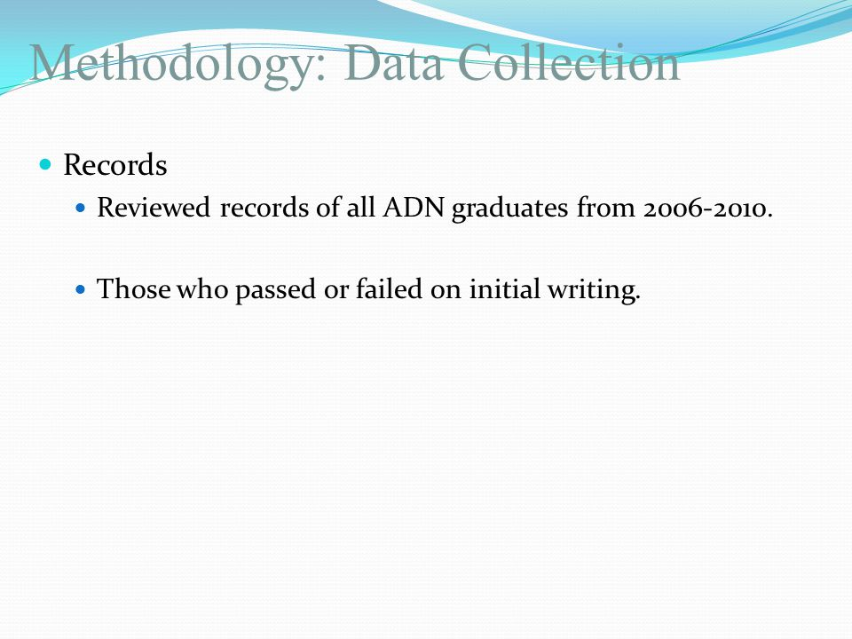 Methodology: Data Collection Records Reviewed records of all ADN graduates from 2006-2010. Those who passed or failed on initial writing.