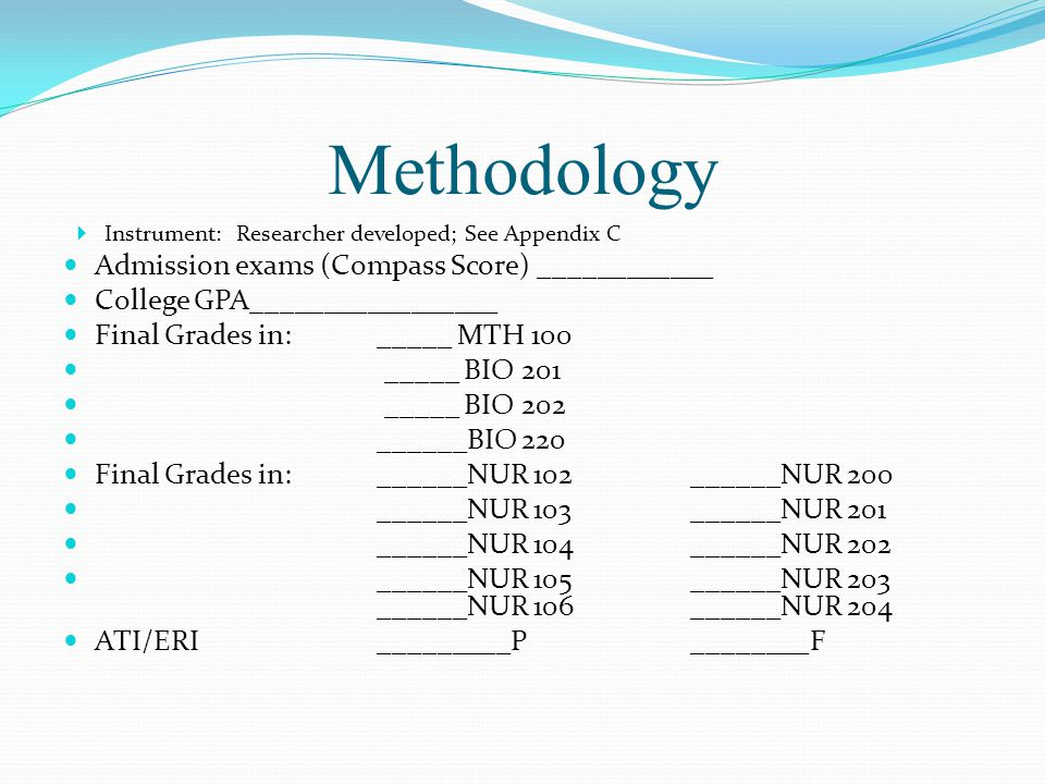Methodology  Instrument: Researcher developed; See Appendix C Admission exams (Compass Score) ____________ College GPA_________________ Final Grades