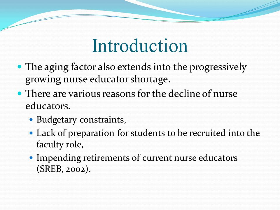 Introduction The aging factor also extends into the progressively growing nurse educator shortage. There are various reasons for the decline of nurse