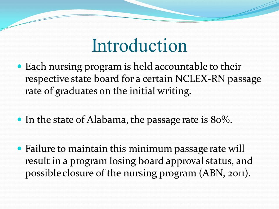 Introduction Each nursing program is held accountable to their respective state board for a certain NCLEX-RN passage rate of graduates on the initial writing.