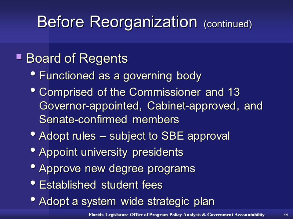 Florida Legislature Office of Program Policy Analysis & Government Accountability Before Reorganization (continued)  Board of Regents Functioned as a governing body Functioned as a governing body Comprised of the Commissioner and 13 Governor-appointed, Cabinet-approved, and Senate-confirmed members Comprised of the Commissioner and 13 Governor-appointed, Cabinet-approved, and Senate-confirmed members Adopt rules – subject to SBE approval Adopt rules – subject to SBE approval Appoint university presidents Appoint university presidents Approve new degree programs Approve new degree programs Established student fees Established student fees Adopt a system wide strategic plan Adopt a system wide strategic plan 11
