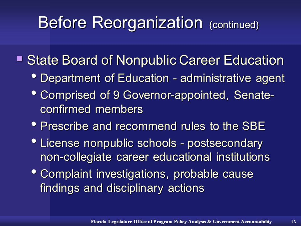 Florida Legislature Office of Program Policy Analysis & Government Accountability Before Reorganization (continued)  State Board of Nonpublic Career Education Department of Education - administrative agent Department of Education - administrative agent Comprised of 9 Governor-appointed, Senate- confirmed members Comprised of 9 Governor-appointed, Senate- confirmed members Prescribe and recommend rules to the SBE Prescribe and recommend rules to the SBE License nonpublic schools - postsecondary non-collegiate career educational institutions License nonpublic schools - postsecondary non-collegiate career educational institutions Complaint investigations, probable cause findings and disciplinary actions Complaint investigations, probable cause findings and disciplinary actions 13