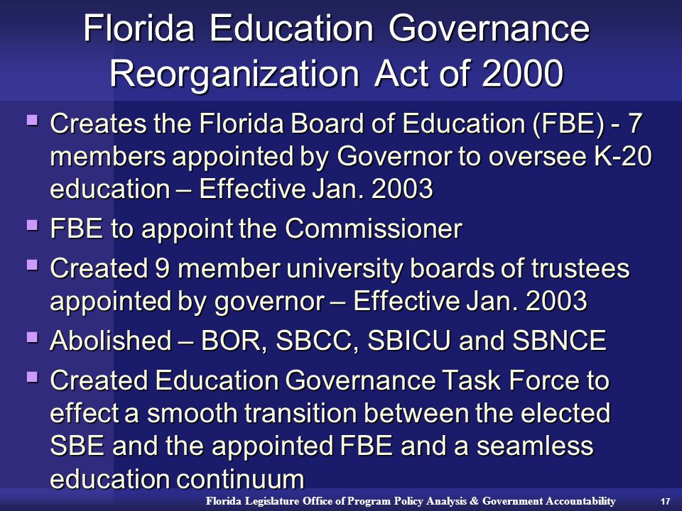 Florida Legislature Office of Program Policy Analysis & Government Accountability Florida Education Governance Reorganization Act of 2000  Creates the Florida Board of Education (FBE) - 7 members appointed by Governor to oversee K-20 education – Effective Jan.
