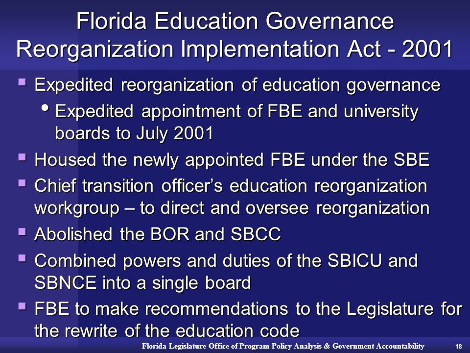 Florida Legislature Office of Program Policy Analysis & Government Accountability Florida Education Governance Reorganization Implementation Act - 2001  Expedited reorganization of education governance Expedited appointment of FBE and university boards to July 2001 Expedited appointment of FBE and university boards to July 2001  Housed the newly appointed FBE under the SBE  Chief transition officer's education reorganization workgroup – to direct and oversee reorganization  Abolished the BOR and SBCC  Combined powers and duties of the SBICU and SBNCE into a single board  FBE to make recommendations to the Legislature for the rewrite of the education code 18