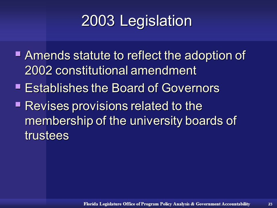 Florida Legislature Office of Program Policy Analysis & Government Accountability 2003 Legislation  Amends statute to reflect the adoption of 2002 constitutional amendment  Establishes the Board of Governors  Revises provisions related to the membership of the university boards of trustees 23
