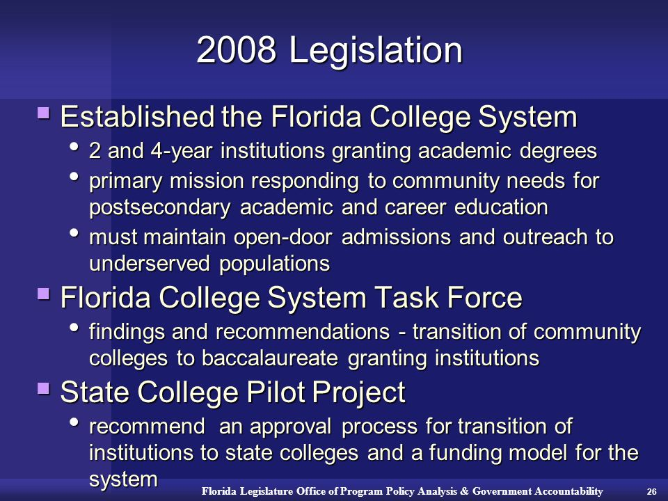 Florida Legislature Office of Program Policy Analysis & Government Accountability 2008 Legislation  Established the Florida College System 2 and 4-year institutions granting academic degrees 2 and 4-year institutions granting academic degrees primary mission responding to community needs for postsecondary academic and career education primary mission responding to community needs for postsecondary academic and career education must maintain open-door admissions and outreach to underserved populations must maintain open-door admissions and outreach to underserved populations  Florida College System Task Force findings and recommendations - transition of community colleges to baccalaureate granting institutions findings and recommendations - transition of community colleges to baccalaureate granting institutions  State College Pilot Project recommend an approval process for transition of institutions to state colleges and a funding model for the system recommend an approval process for transition of institutions to state colleges and a funding model for the system 26