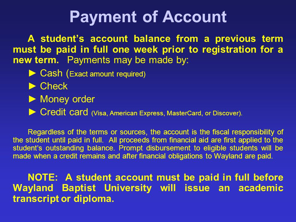 Payment of Account A student's account balance from a previous term must be paid in full one week prior to registration for a new term. Payments may b