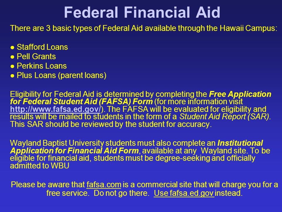 Federal Financial Aid There are 3 basic types of Federal Aid available through the Hawaii Campus: ● Stafford Loans ● Pell Grants ● Perkins Loans ● Plu