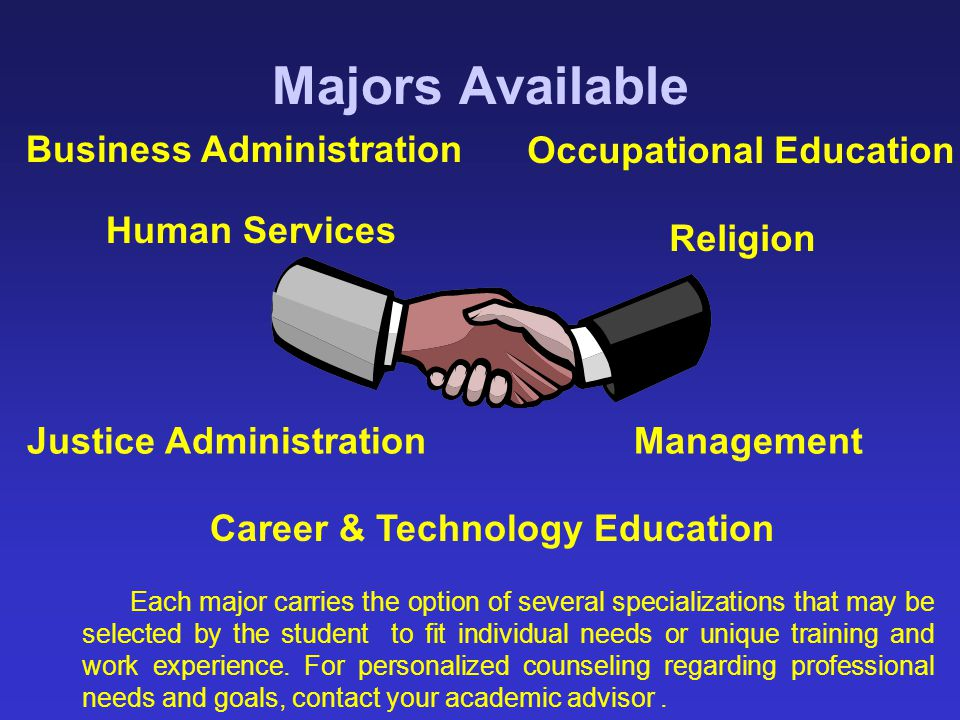Majors Available Each major carries the option of several specializations that may be selected by the student to fit individual needs or unique traini