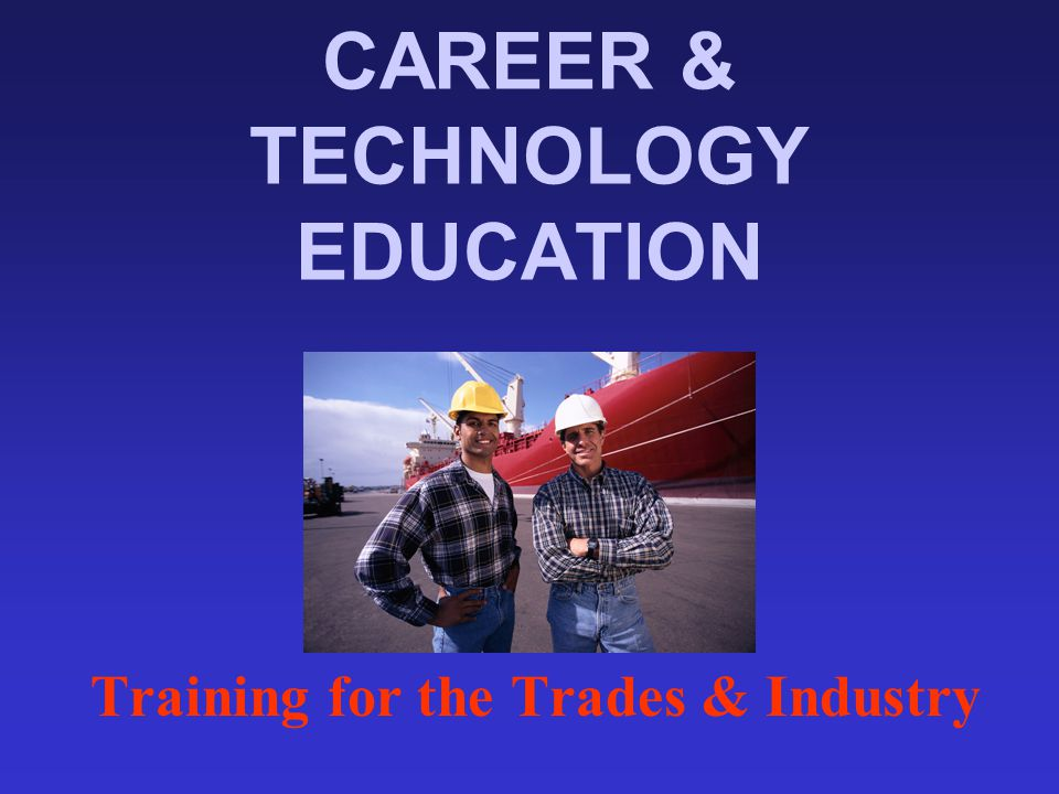 CAREER & TECHNOLOGY EDUCATION Training for the Trades & Industry
