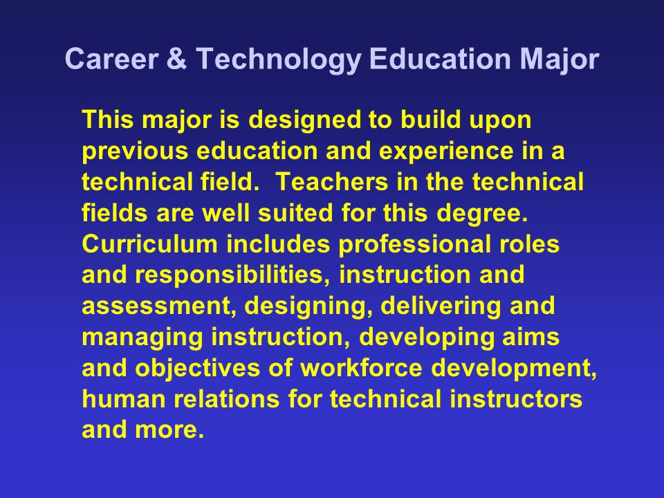 Career & Technology Education Major This major is designed to build upon previous education and experience in a technical field. Teachers in the techn