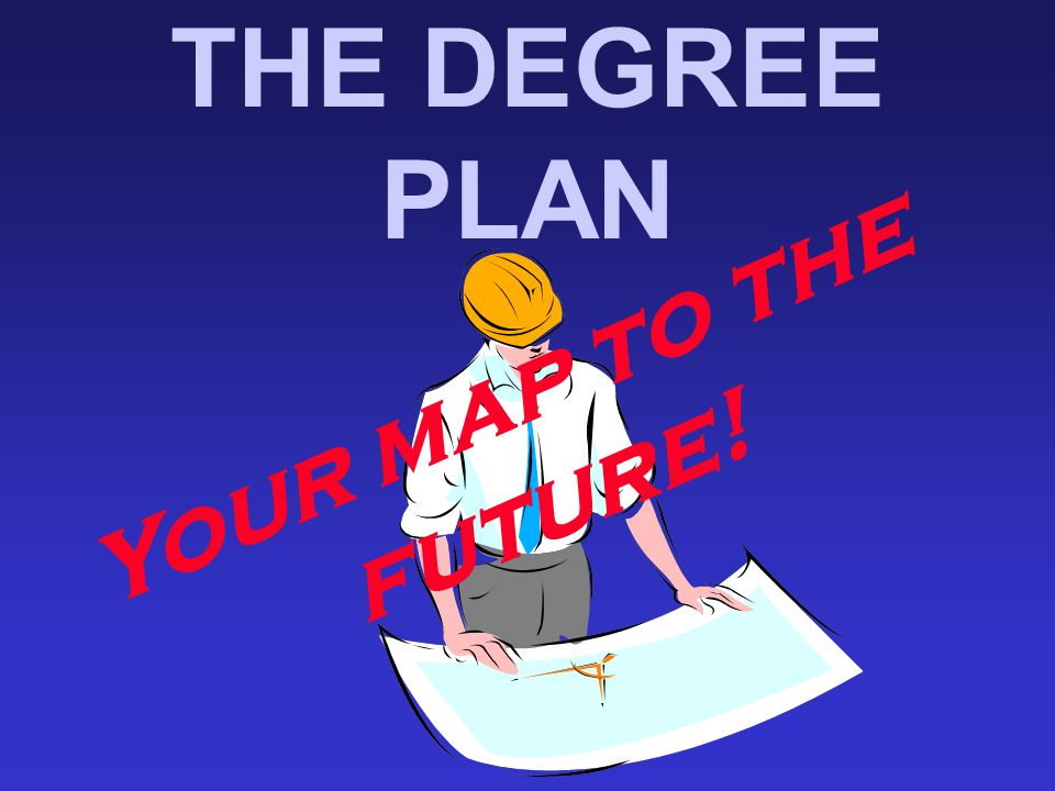 THE DEGREE PLAN Your map to the future!