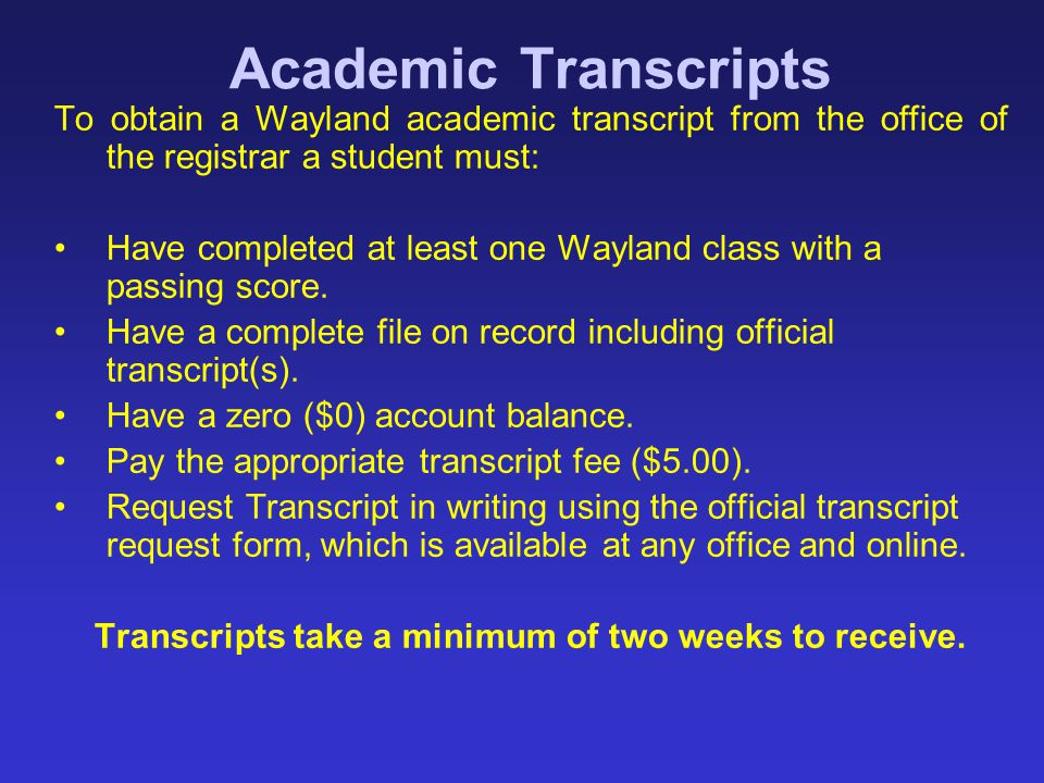 Academic Transcripts To obtain a Wayland academic transcript from the office of the registrar a student must: Have completed at least one Wayland clas