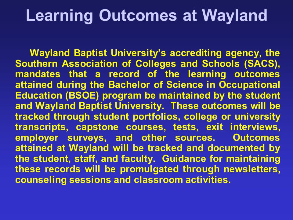 Learning Outcomes at Wayland Wayland Baptist University's accrediting agency, the Southern Association of Colleges and Schools (SACS), mandates that a
