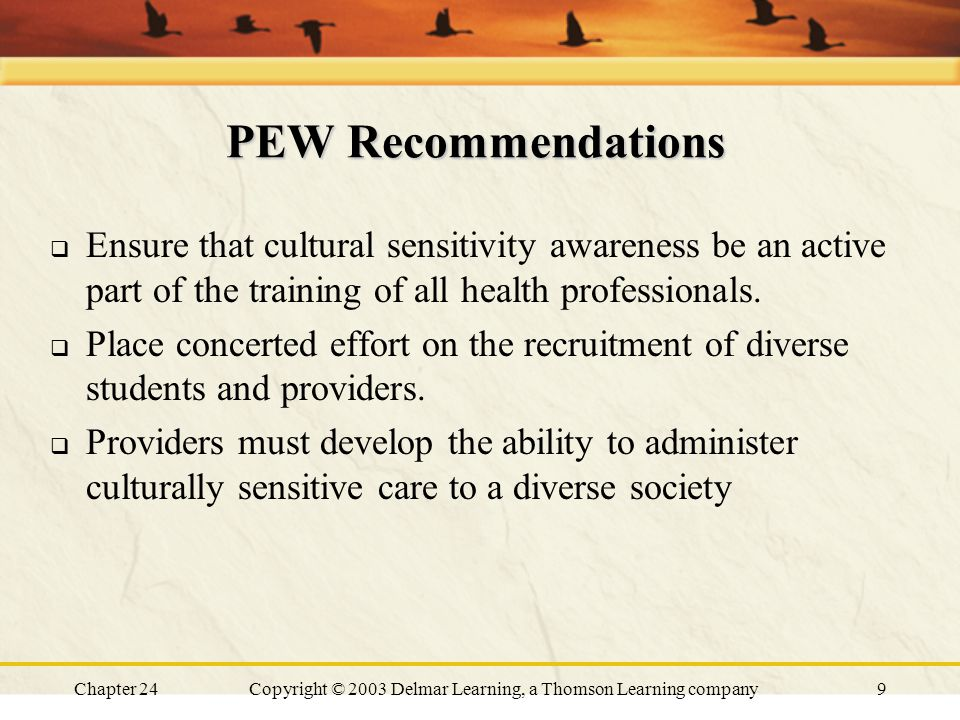Chapter 24Copyright © 2003 Delmar Learning, a Thomson Learning company9 PEW Recommendations  Ensure that cultural sensitivity awareness be an active