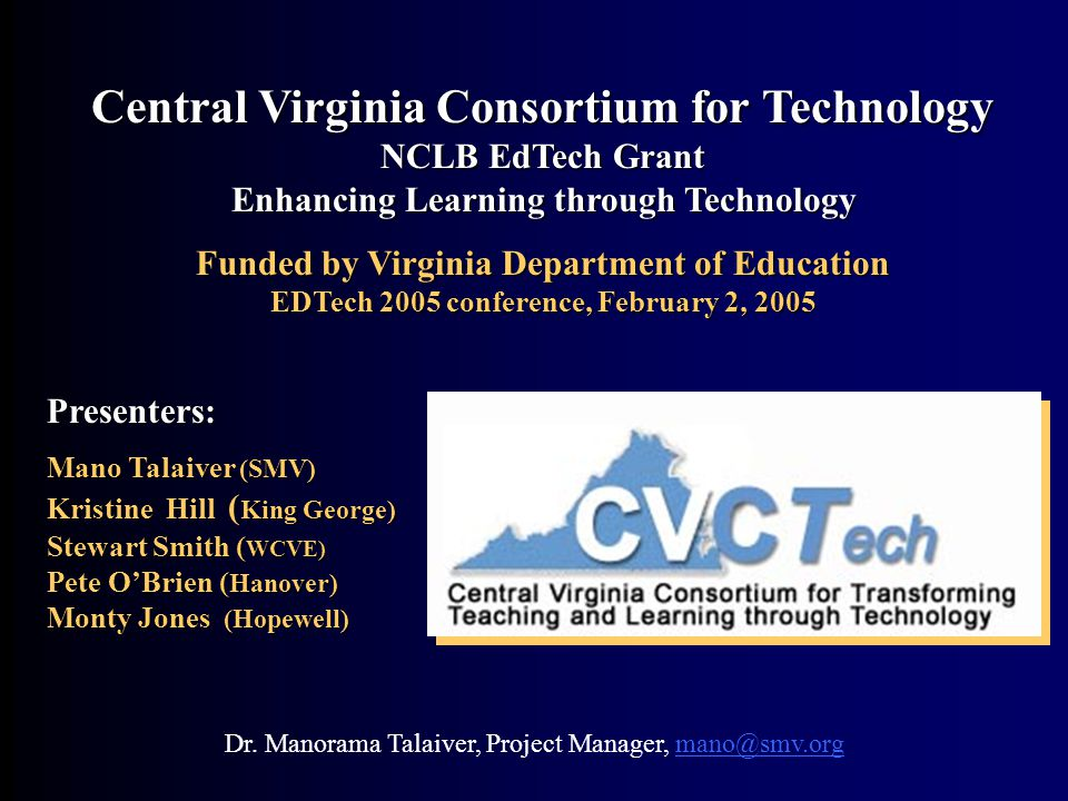 Central Virginia Consortium for Technology NCLB EdTech Grant Enhancing Learning through Technology Funded by Virginia Department of Education EDTech 2005 conference, February 2, 2005 Presenters: Mano Talaiver (SMV) Kristine Hill ( King George) Stewart Smith ( WCVE) Pete O'Brien ( Hanover) Monty Jones (Hopewell) Dr.